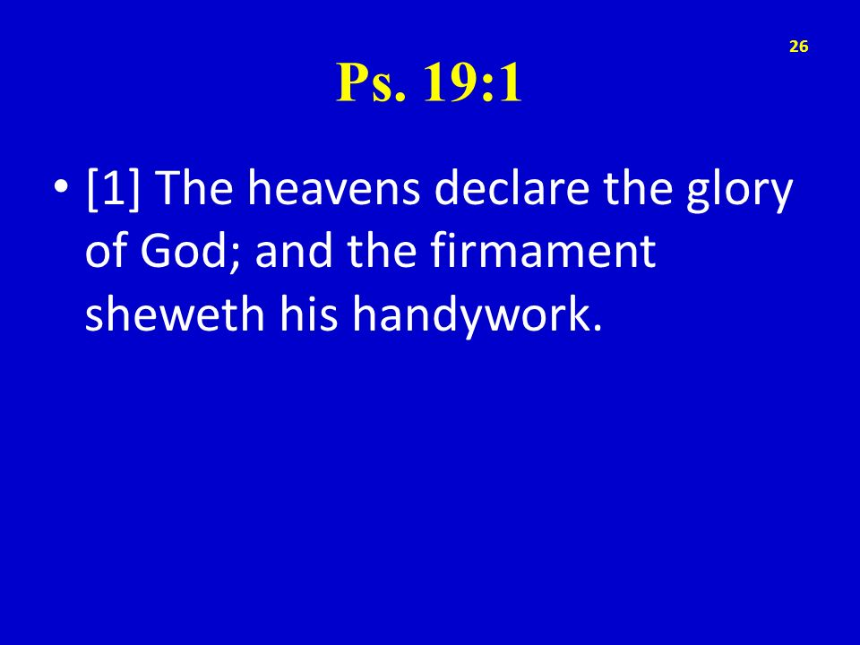Ps. 19:1 [1] The heavens declare the glory of God; and the firmament sheweth his handywork.